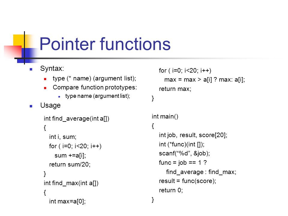 Pointer functions Syntax: type (* name) (argument list); Compare function prototypes: type name (argument list); Usage for ( i=0; i<20; i++) max = max > a[i] .