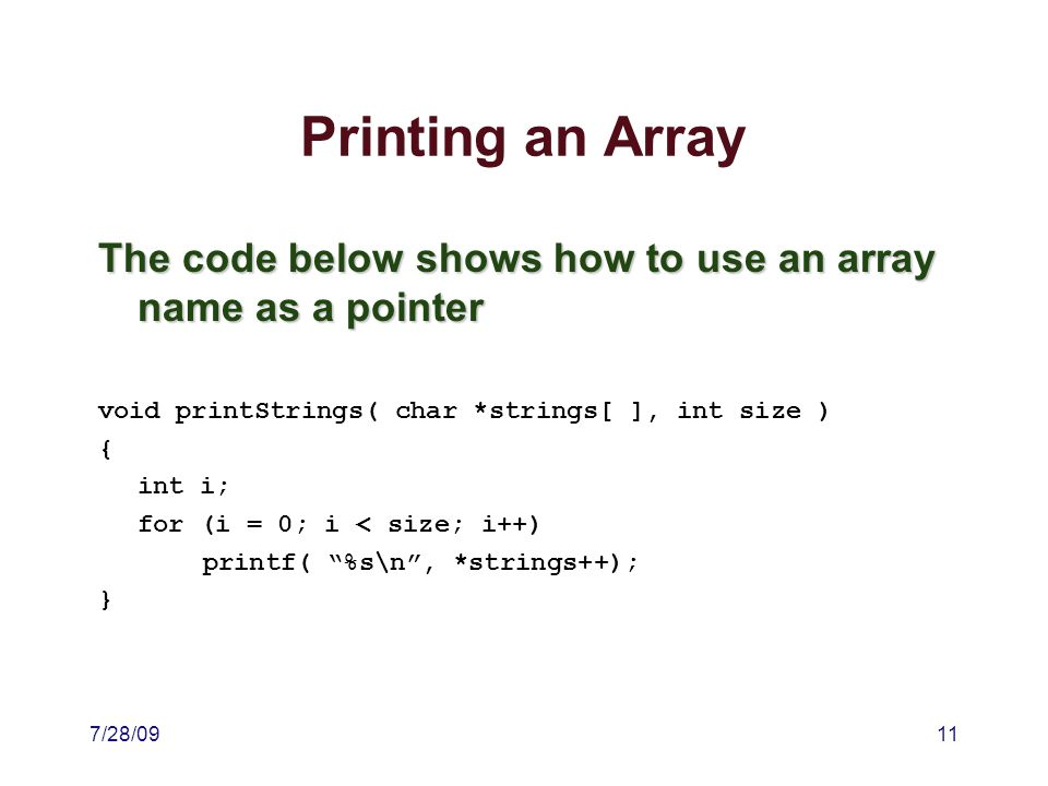 7/28/0911 Printing an Array The code below shows how to use an array name as a pointer void printStrings( char *strings[ ], int size ) { int i; for (i = 0; i < size; i++) printf( %s\n , *strings++); }