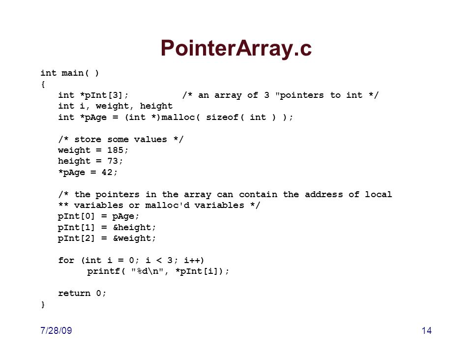 7/28/0914 PointerArray.c int main( ) { int *pInt[3];/* an array of 3 pointers to int */ int i, weight, height int *pAge = (int *)malloc( sizeof( int ) ); /* store some values */ weight = 185; height = 73; *pAge = 42; /* the pointers in the array can contain the address of local ** variables or malloc d variables */ pInt[0] = pAge; pInt[1] = &height; pInt[2] = &weight; for (int i = 0; i < 3; i++) printf( %d\n , *pInt[i]); return 0; }