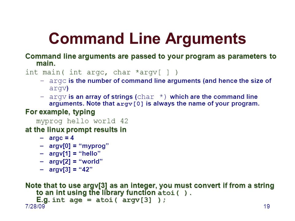 7/28/0919 Command Line Arguments Command line arguments are passed to your program as parameters to main.