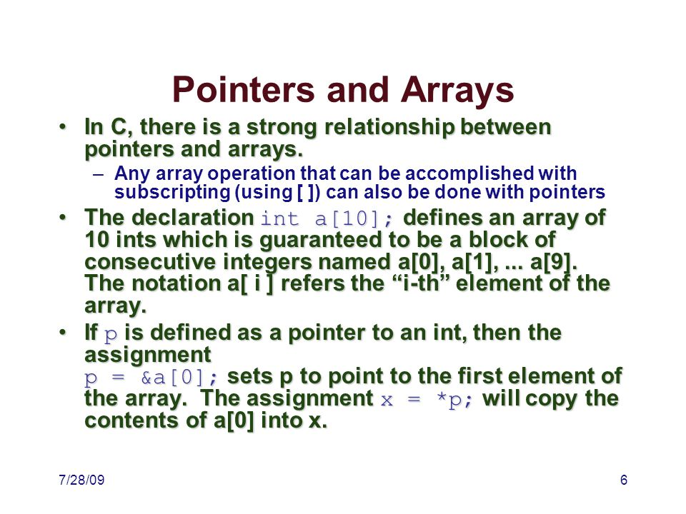 7/28/097 More Pointers & Arrays Since the name of an array is a synonym for the address of the first element of the array, the statement p = &a[0]; is equivalent to p = a;Since the name of an array is a synonym for the address of the first element of the array, the statement p = &a[0]; is equivalent to p = a; If p points to a particular element of an array, then p + 1 points to the next element of the array and p + n points n elements after p, REGARDLESS of the type of the array.If p points to a particular element of an array, then p + 1 points to the next element of the array and p + n points n elements after p, REGARDLESS of the type of the array.