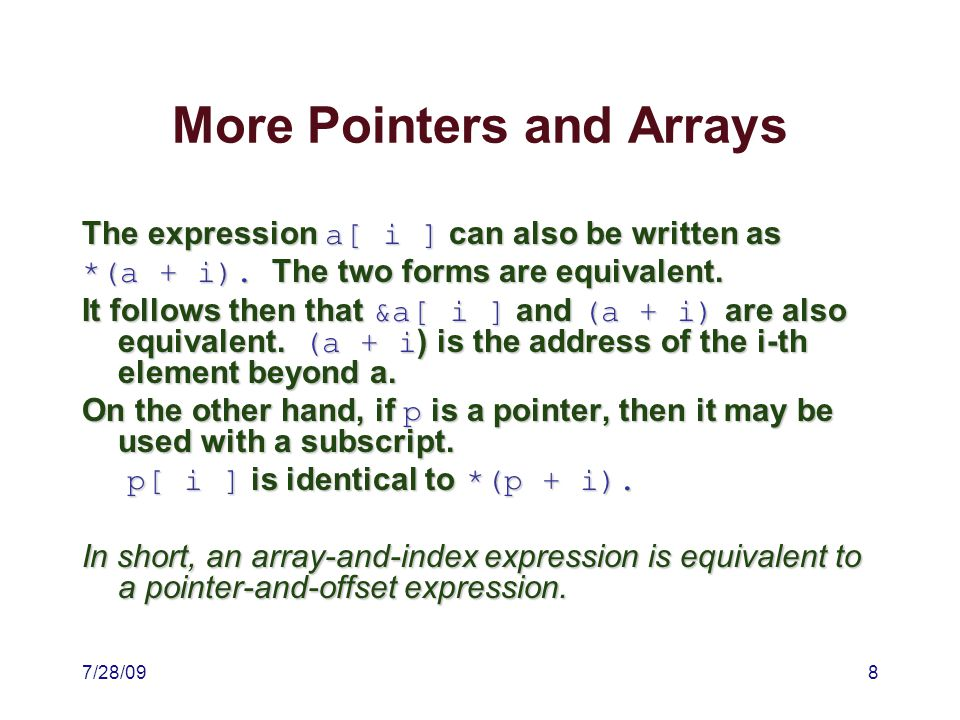7/28/098 More Pointers and Arrays The expression a[ i ] can also be written as *(a + i).