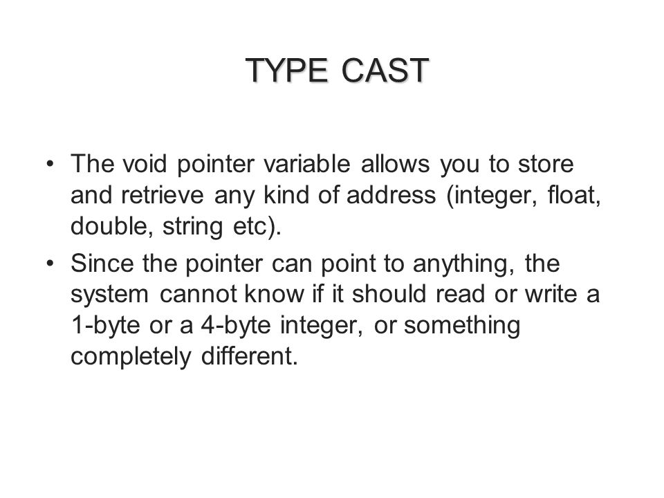 TYPE CAST TYPE CAST The void pointer variable allows you to store and retrieve any kind of address (integer, float, double, string etc).