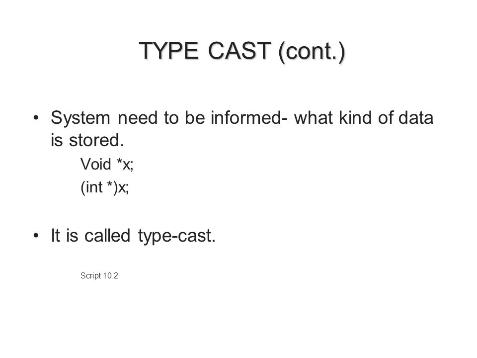 TYPE CAST (cont.) TYPE CAST (cont.) System need to be informed- what kind of data is stored. Void *x; (int *)x; It is called type-cast. Script 10.2