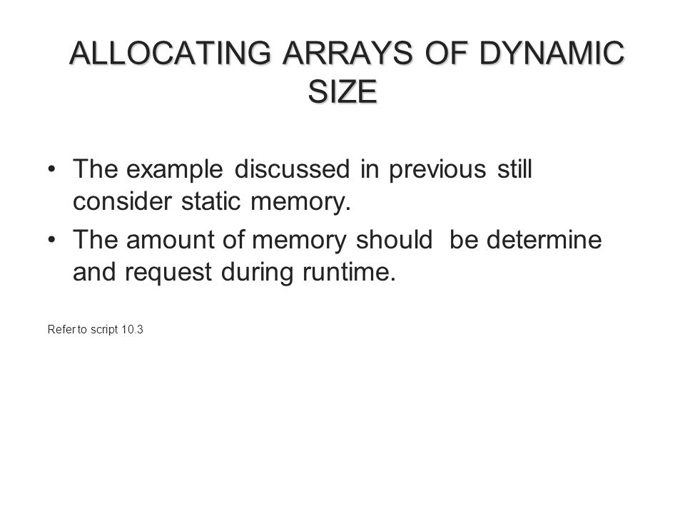 ALLOCATING ARRAYS OF DYNAMIC SIZE ALLOCATING ARRAYS OF DYNAMIC SIZE The example discussed in previous still consider static memory.