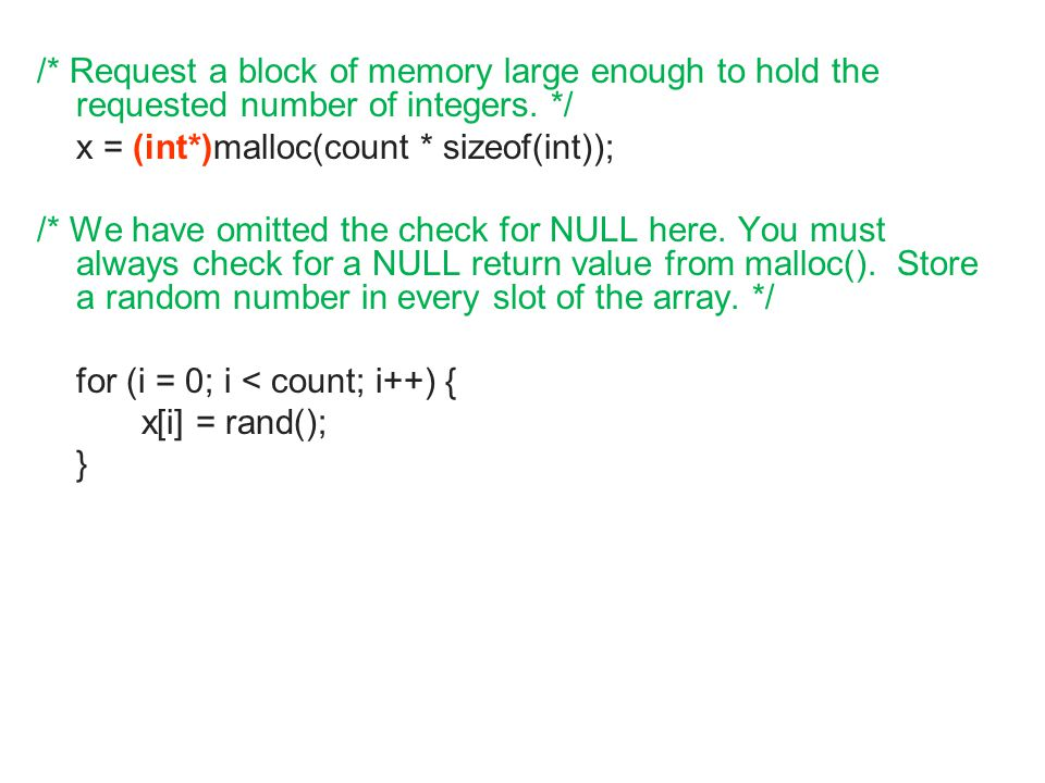 /* Request a block of memory large enough to hold the requested number of integers. */ x = (int*)malloc(count * sizeof(int)); /* We have omitted the c