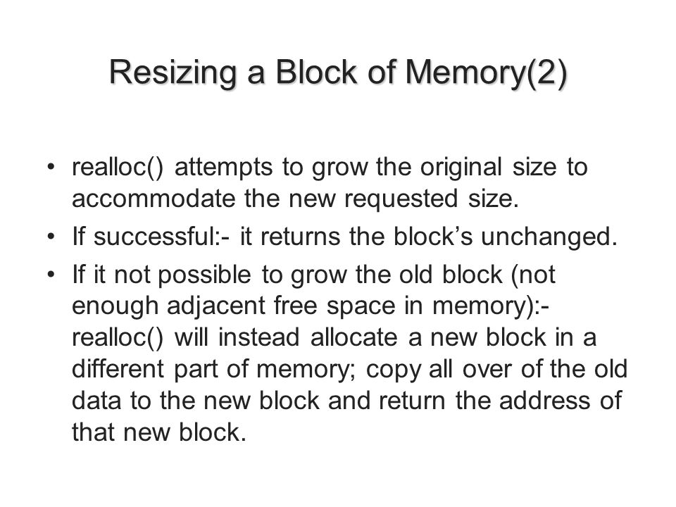 Resizing a Block of Memory(2) realloc() attempts to grow the original size to accommodate the new requested size. If successful:- it returns the block