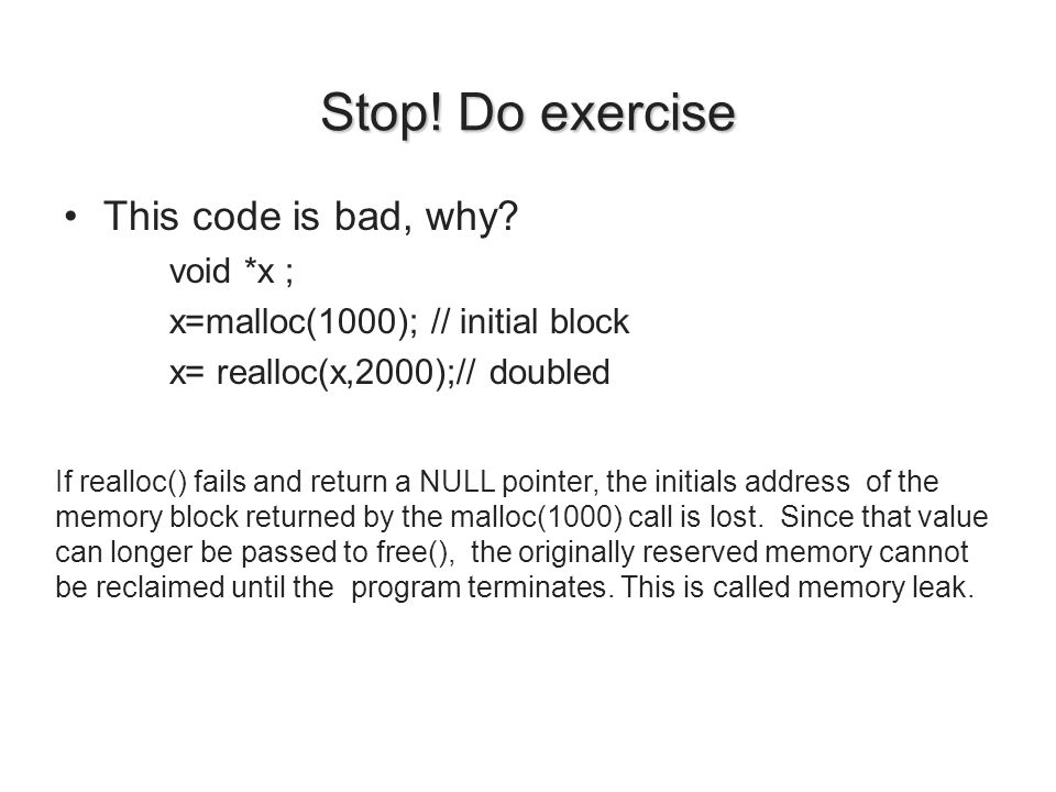 Stop! Do exercise This code is bad, why? void *x ; x=malloc(1000); // initial block x= realloc(x,2000);// doubled If realloc() fails and return a NULL