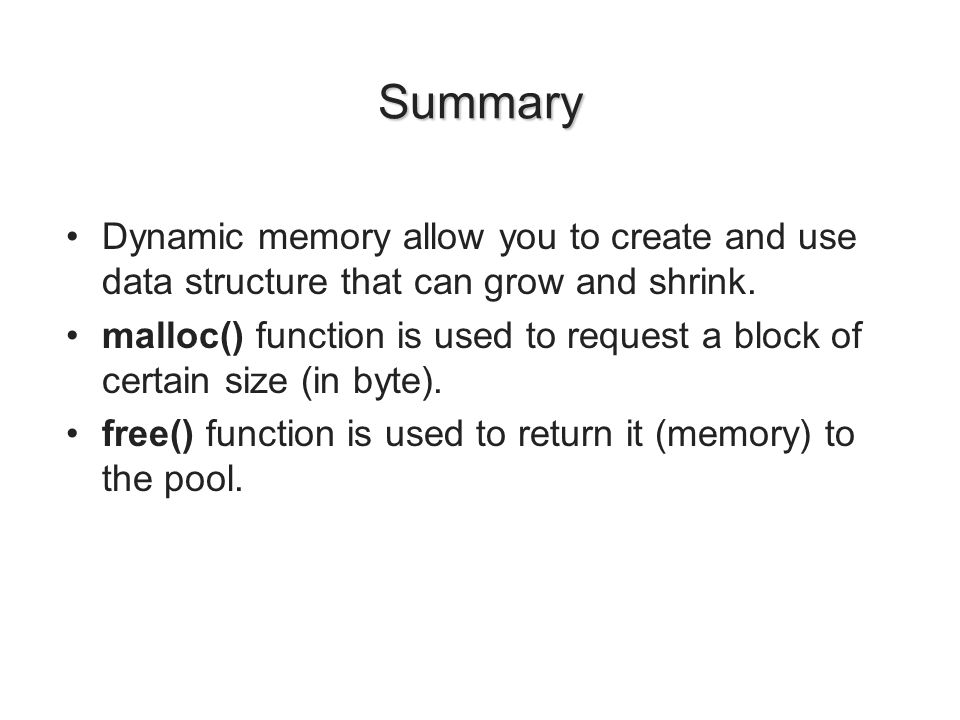 Summary Dynamic memory allow you to create and use data structure that can grow and shrink. malloc() function is used to request a block of certain si