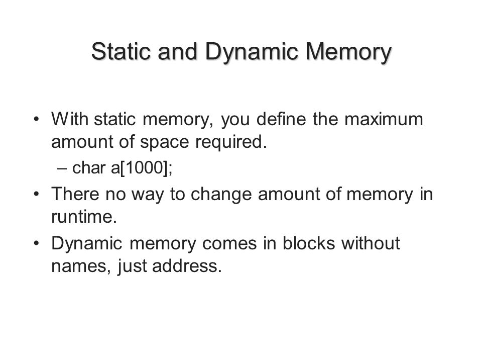 Static and Dynamic Memory With static memory, you define the maximum amount of space required. –char a[1000]; There no way to change amount of memory