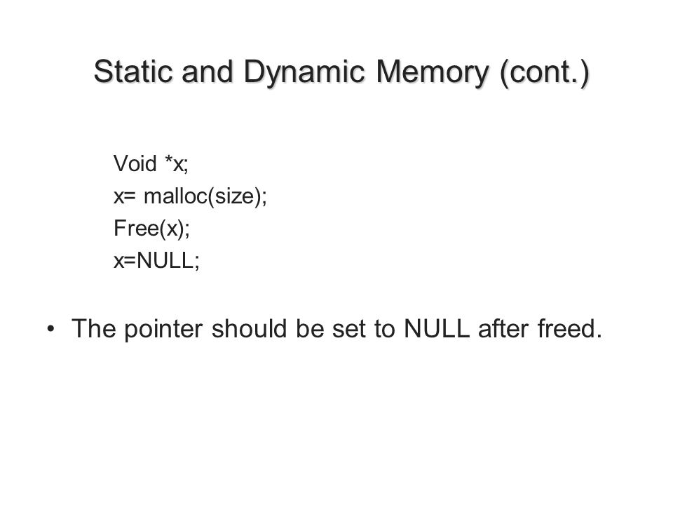 Static and Dynamic Memory (cont.) Static and Dynamic Memory (cont.) Void *x; x= malloc(size); Free(x); x=NULL; The pointer should be set to NULL after freed.