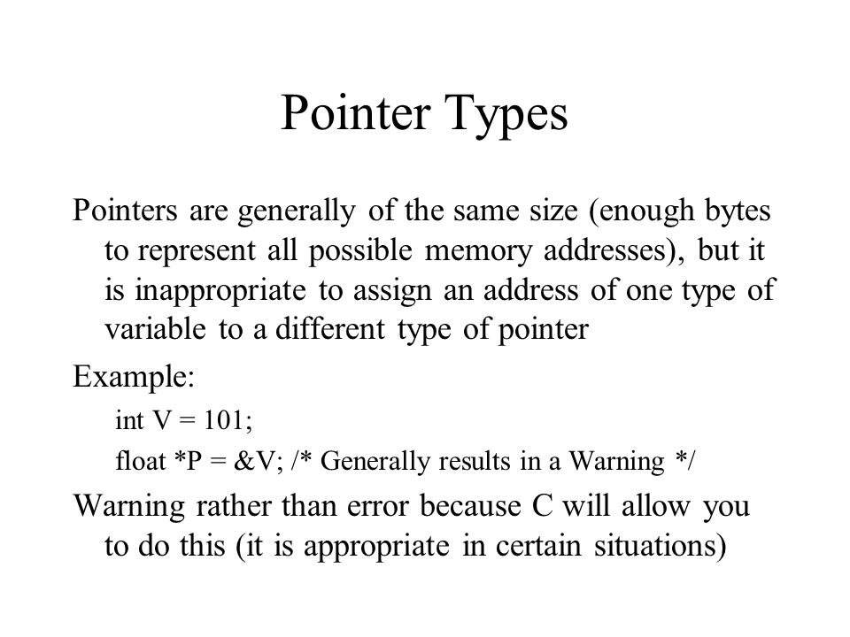 Pointer Types Pointers are generally of the same size (enough bytes to represent all possible memory addresses), but it is inappropriate to assign an address of one type of variable to a different type of pointer Example: int V = 101; float *P = &V; /* Generally results in a Warning */ Warning rather than error because C will allow you to do this (it is appropriate in certain situations)