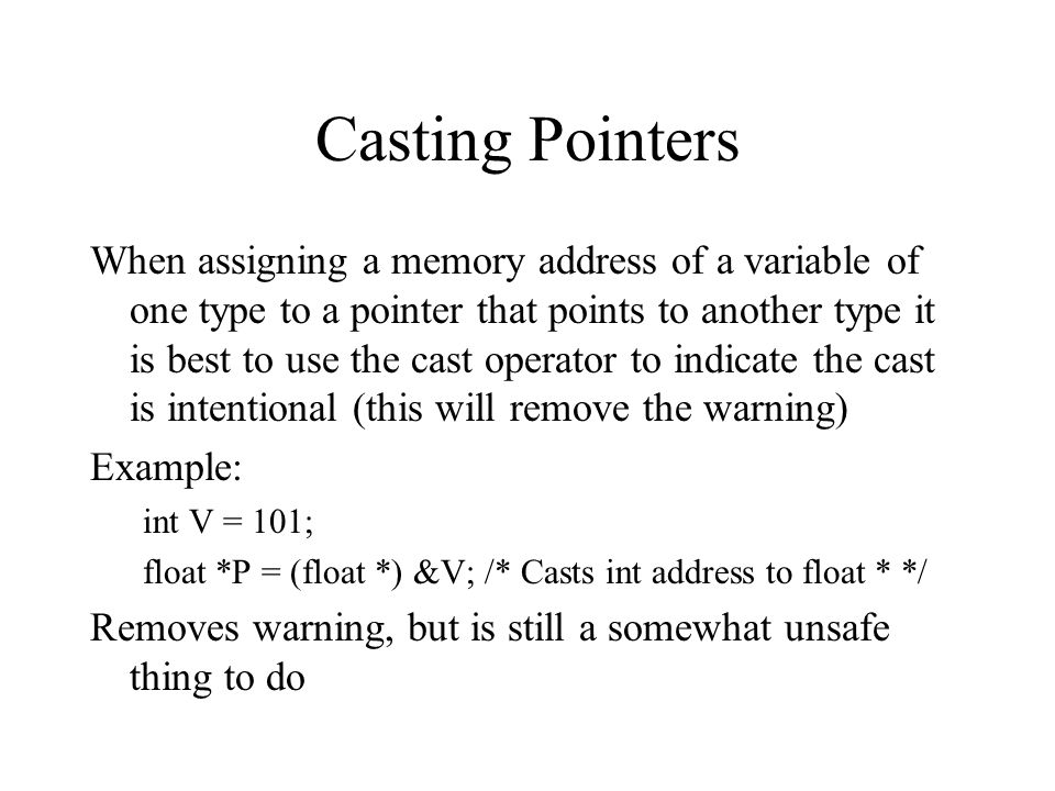 Casting Pointers When assigning a memory address of a variable of one type to a pointer that points to another type it is best to use the cast operato