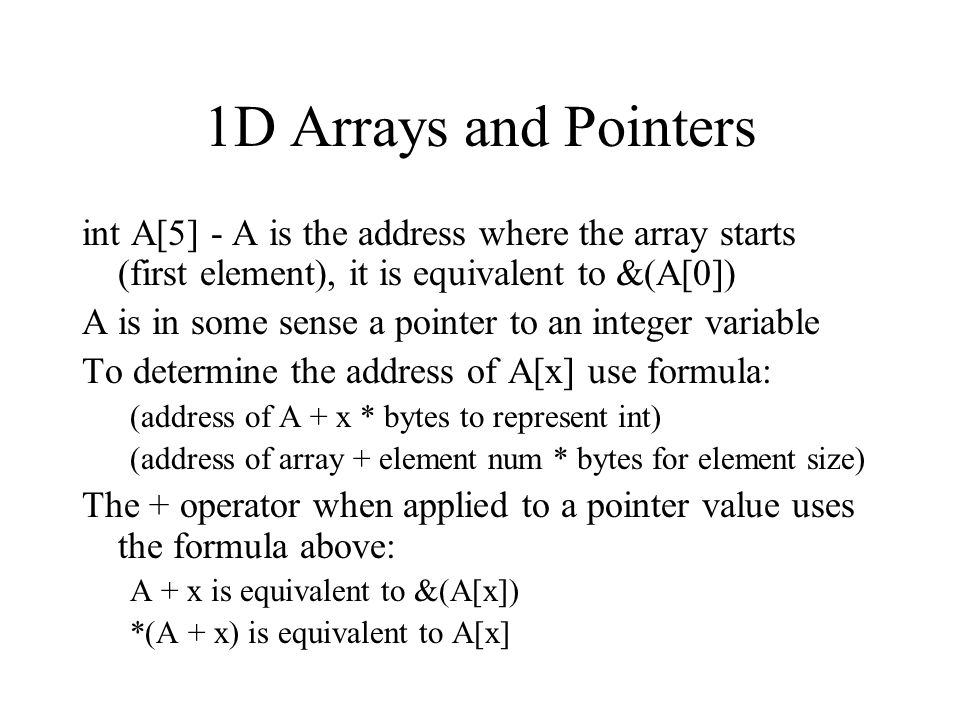 1D Arrays and Pointers int A[5] - A is the address where the array starts (first element), it is equivalent to &(A[0]) A is in some sense a pointer to an integer variable To determine the address of A[x] use formula: (address of A + x * bytes to represent int) (address of array + element num * bytes for element size) The + operator when applied to a pointer value uses the formula above: A + x is equivalent to &(A[x]) *(A + x) is equivalent to A[x]