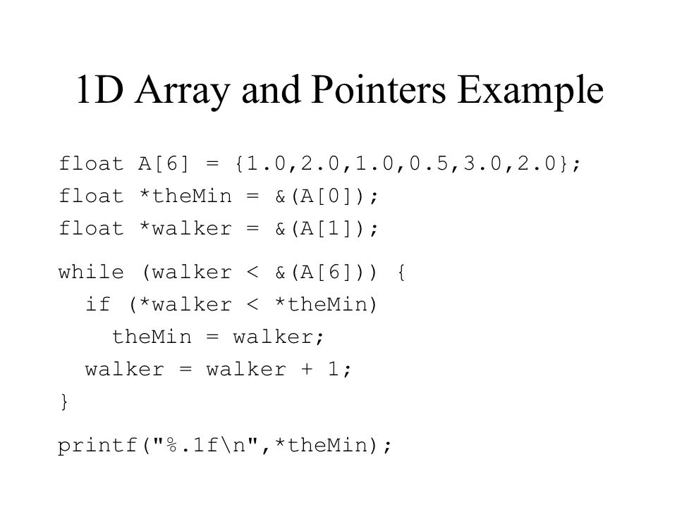 1D Array and Pointers Example float A[6] = {1.0,2.0,1.0,0.5,3.0,2.0}; float *theMin = &(A[0]); float *walker = &(A[1]); while (walker < &(A[6])) { if (*walker < *theMin) theMin = walker; walker = walker + 1; } printf( %.1f\n ,*theMin);