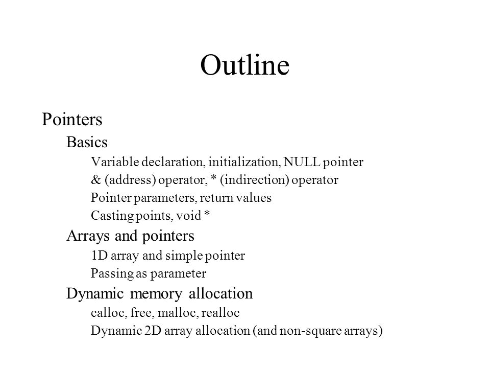 Outline Pointers Basics Variable declaration, initialization, NULL pointer & (address) operator, * (indirection) operator Pointer parameters, return values Casting points, void * Arrays and pointers 1D array and simple pointer Passing as parameter Dynamic memory allocation calloc, free, malloc, realloc Dynamic 2D array allocation (and non-square arrays)