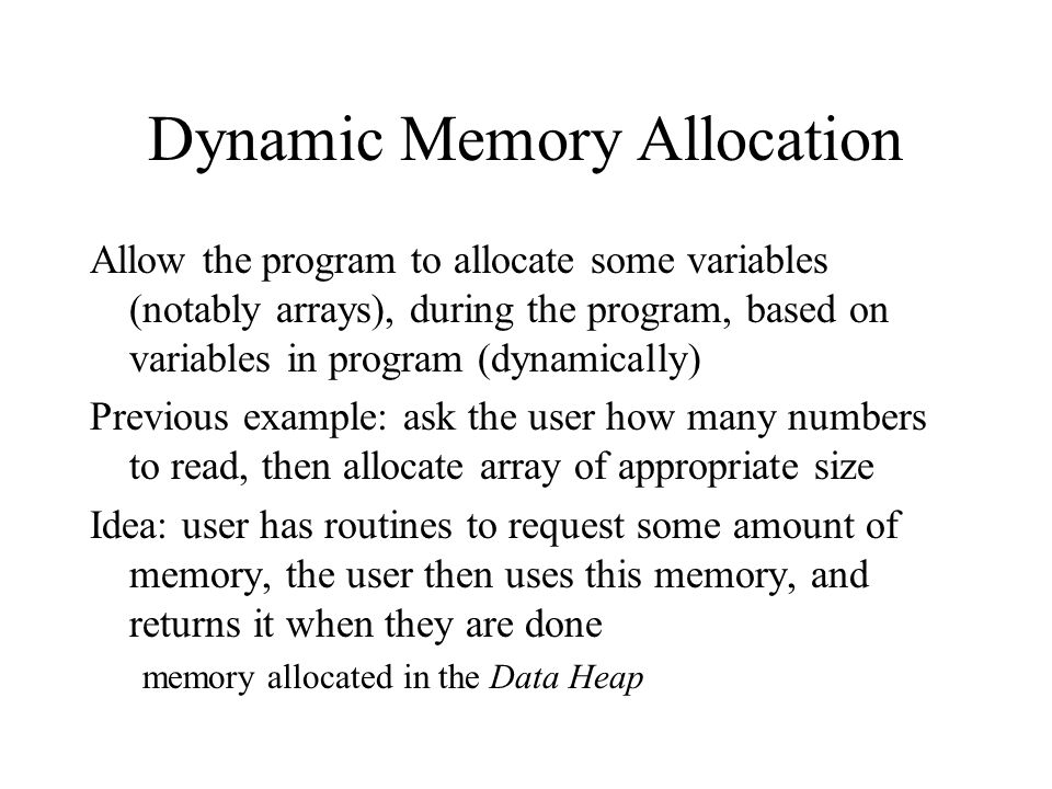 Dynamic Memory Allocation Allow the program to allocate some variables (notably arrays), during the program, based on variables in program (dynamically) Previous example: ask the user how many numbers to read, then allocate array of appropriate size Idea: user has routines to request some amount of memory, the user then uses this memory, and returns it when they are done memory allocated in the Data Heap