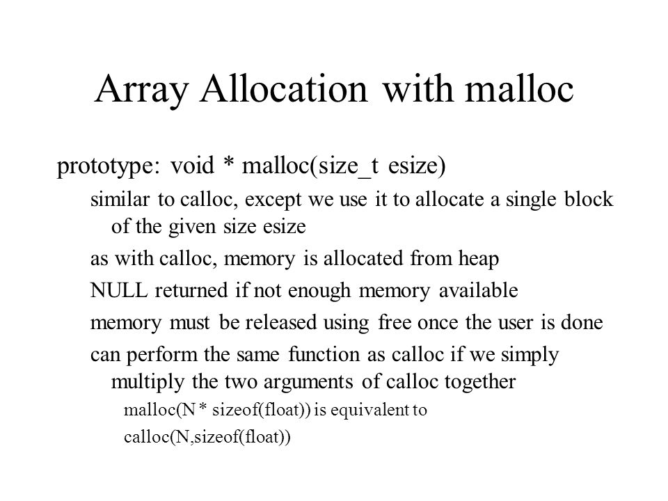 Array Allocation with malloc prototype: void * malloc(size_t esize) similar to calloc, except we use it to allocate a single block of the given size e