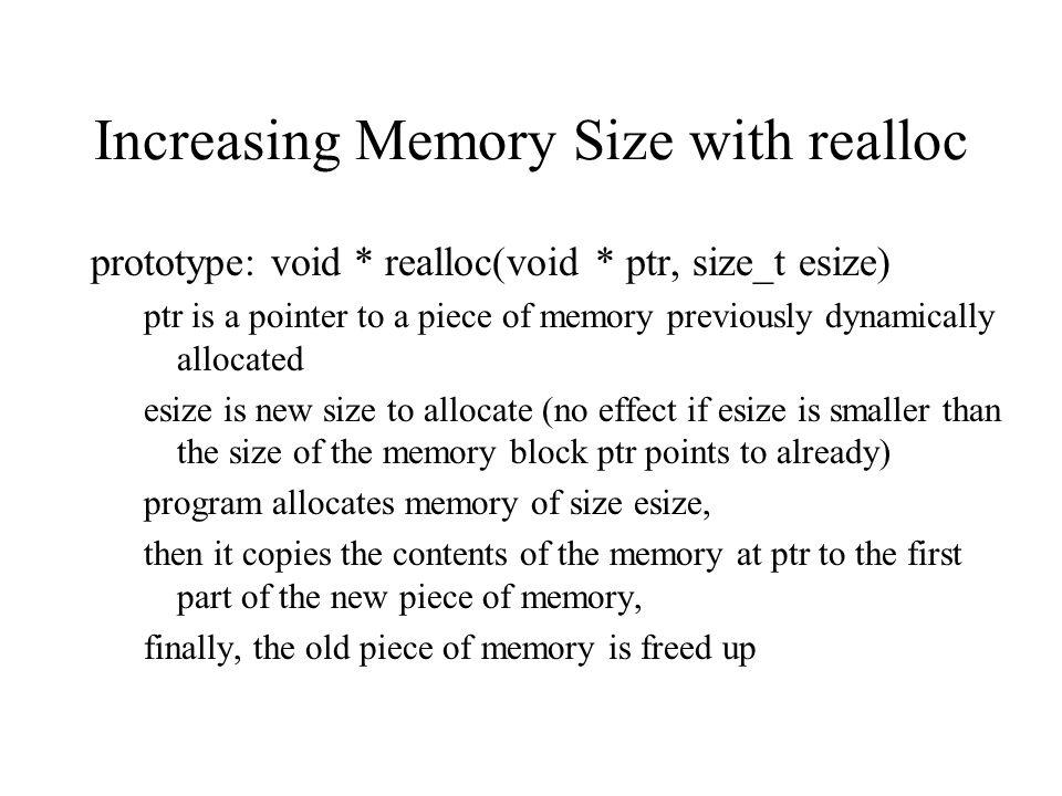 Increasing Memory Size with realloc prototype: void * realloc(void * ptr, size_t esize) ptr is a pointer to a piece of memory previously dynamically allocated esize is new size to allocate (no effect if esize is smaller than the size of the memory block ptr points to already) program allocates memory of size esize, then it copies the contents of the memory at ptr to the first part of the new piece of memory, finally, the old piece of memory is freed up