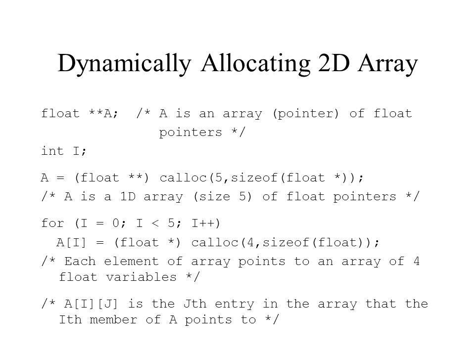 Dynamically Allocating 2D Array float **A; /* A is an array (pointer) of float pointers */ int I; A = (float **) calloc(5,sizeof(float *)); /* A is a 1D array (size 5) of float pointers */ for (I = 0; I < 5; I++) A[I] = (float *) calloc(4,sizeof(float)); /* Each element of array points to an array of 4 float variables */ /* A[I][J] is the Jth entry in the array that the Ith member of A points to */