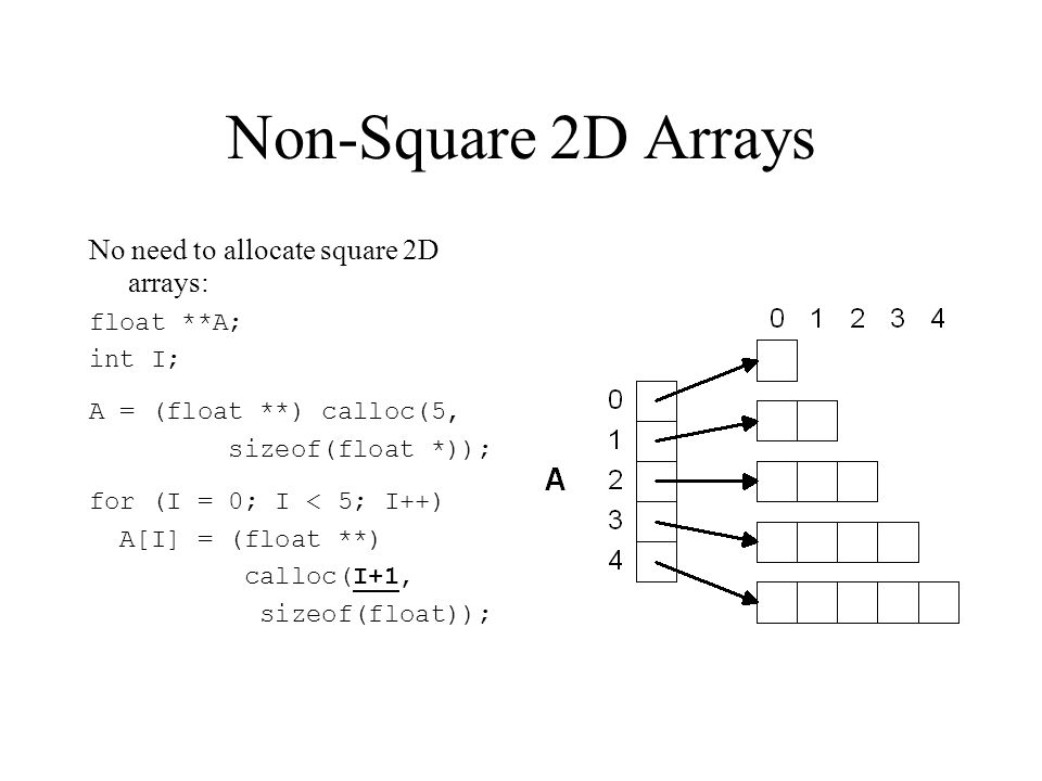 Non-Square 2D Arrays No need to allocate square 2D arrays: float **A; int I; A = (float **) calloc(5, sizeof(float *)); for (I = 0; I < 5; I++) A[I] = (float **) calloc(I+1, sizeof(float));