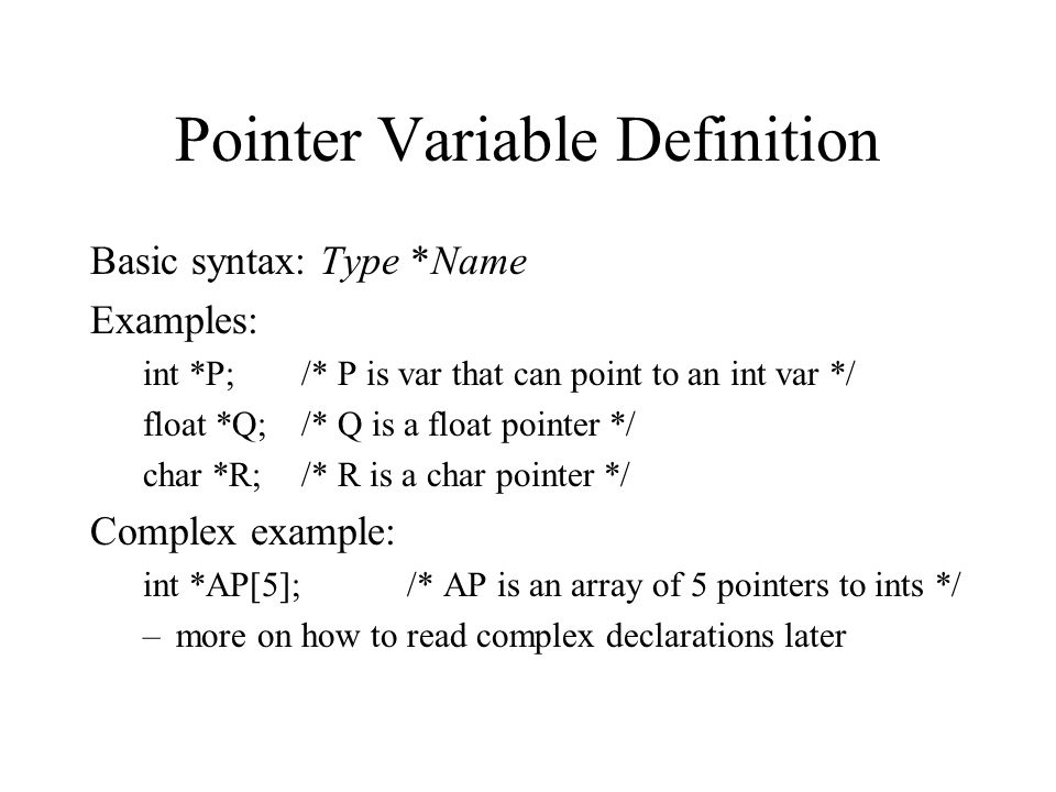 Pointer Variable Definition Basic syntax: Type *Name Examples: int *P;/* P is var that can point to an int var */ float *Q;/* Q is a float pointer */