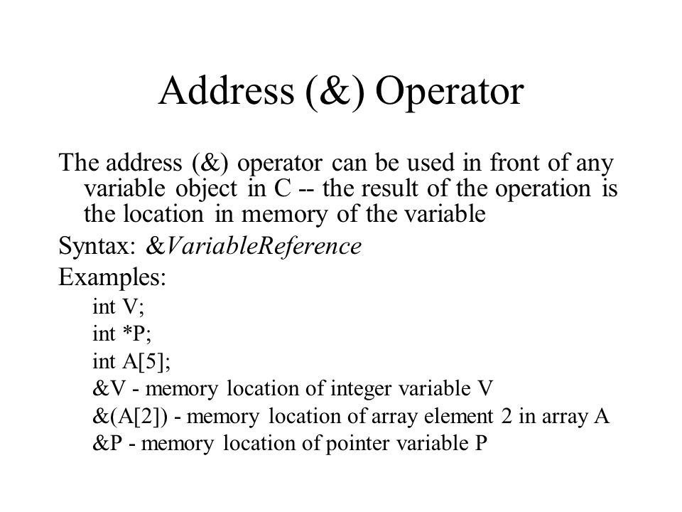 Address (&) Operator The address (&) operator can be used in front of any variable object in C -- the result of the operation is the location in memory of the variable Syntax: &VariableReference Examples: int V; int *P; int A[5]; &V - memory location of integer variable V &(A[2]) - memory location of array element 2 in array A &P - memory location of pointer variable P