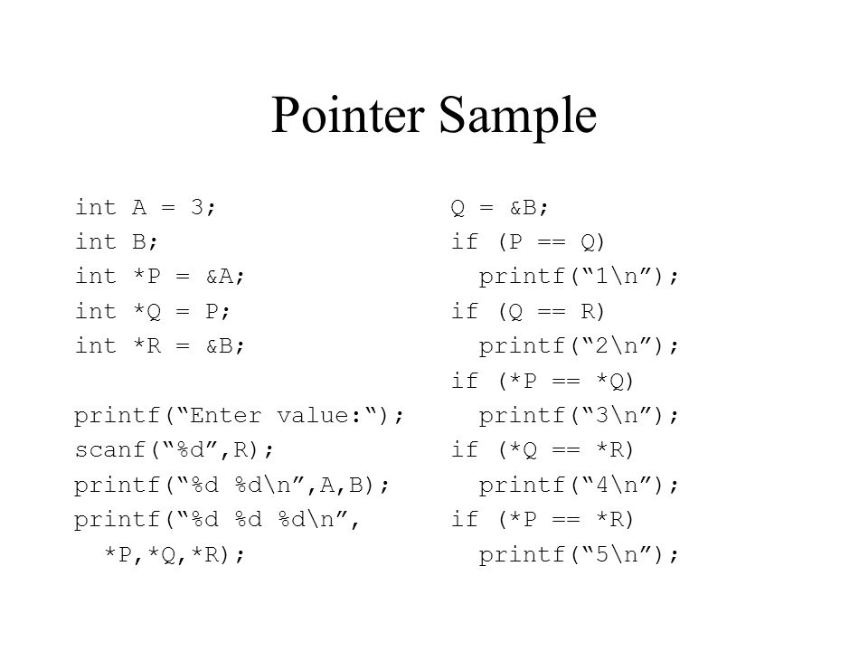 Pointer Sample int A = 3; int B; int *P = &A; int *Q = P; int *R = &B; printf( Enter value: ); scanf( %d ,R); printf( %d %d\n ,A,B); printf( %d %d %d\n , *P,*Q,*R); Q = &B; if (P == Q) printf( 1\n ); if (Q == R) printf( 2\n ); if (*P == *Q) printf( 3\n ); if (*Q == *R) printf( 4\n ); if (*P == *R) printf( 5\n );