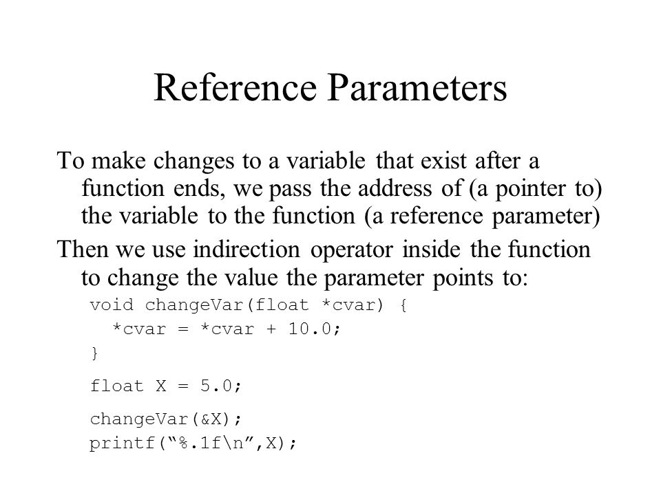 Reference Parameters To make changes to a variable that exist after a function ends, we pass the address of (a pointer to) the variable to the functio