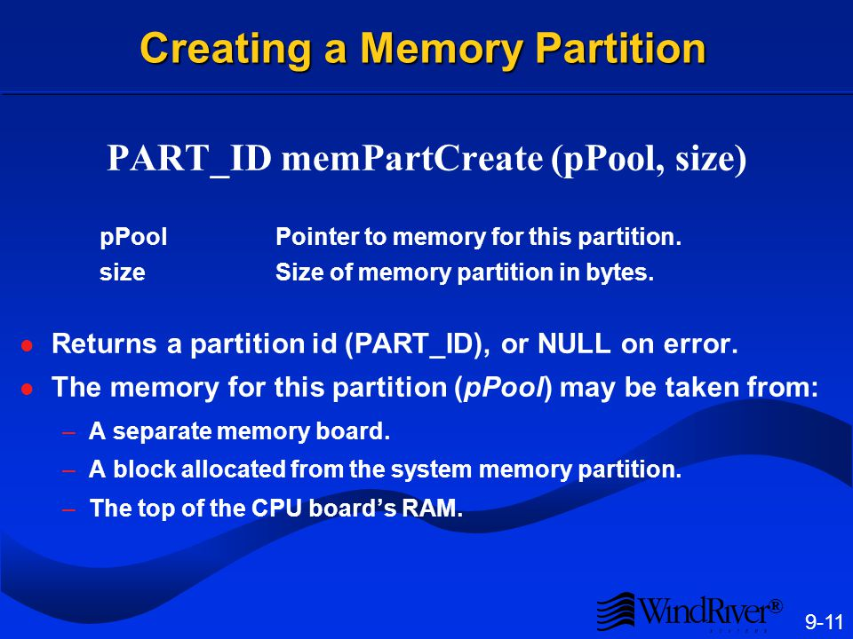 ® 9-11 Creating a Memory Partition PART_ID memPartCreate (pPool, size) pPoolPointer to memory for this partition. sizeSize of memory partition in byte
