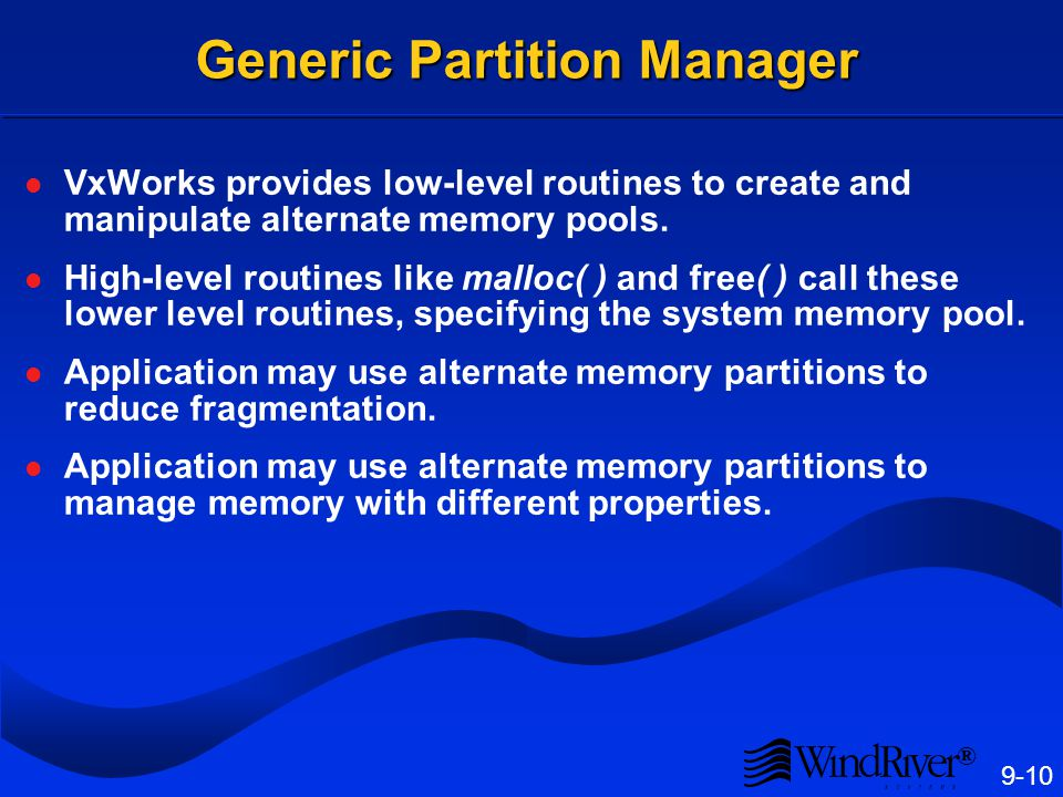 ® 9-10 Generic Partition Manager VxWorks provides low-level routines to create and manipulate alternate memory pools. High-level routines like malloc(