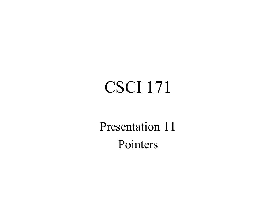 CSCI 171 Presentation 11 Pointers