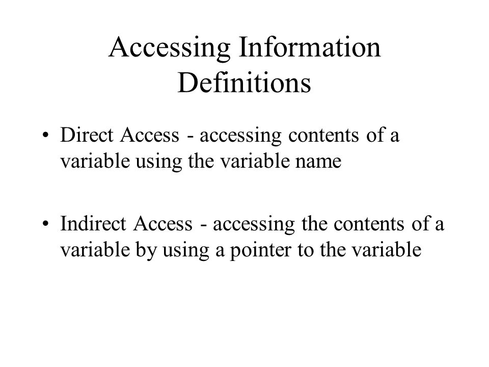Accessing Information Definitions Direct Access - accessing contents of a variable using the variable name Indirect Access - accessing the contents of a variable by using a pointer to the variable