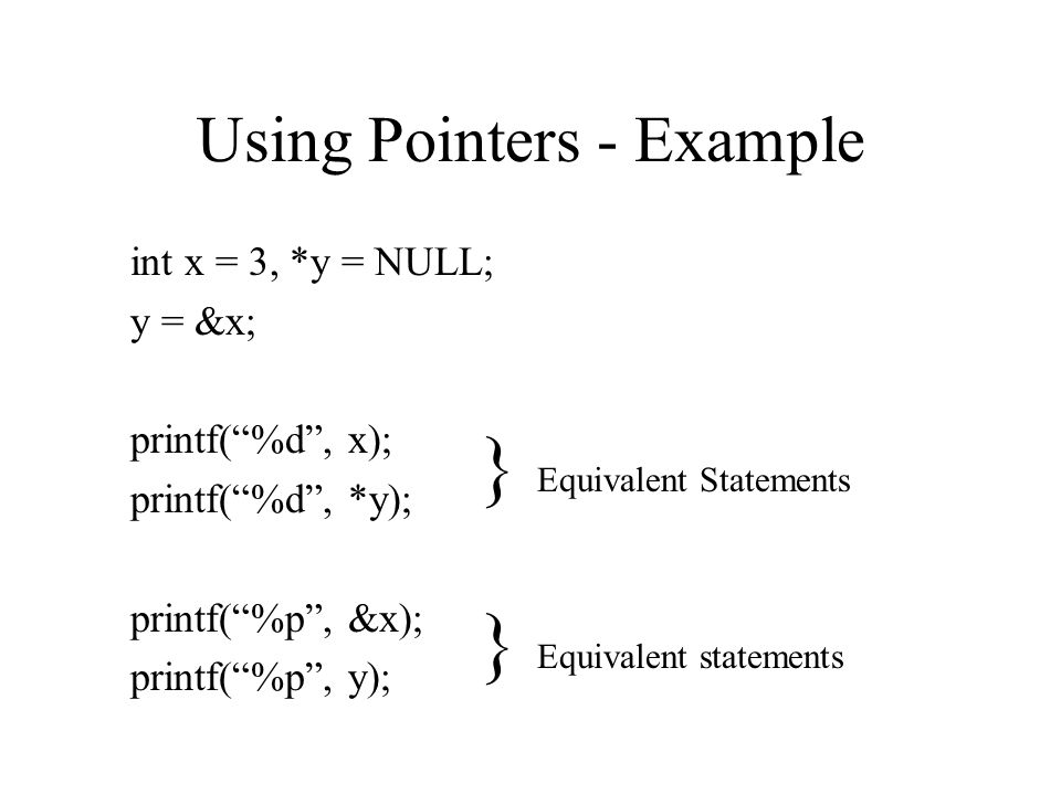 Using Pointers - Example int x = 3, *y = NULL; y = &x; printf( %d , x); printf( %d , *y); printf( %p , &x); printf( %p , y); } Equivalent Statements } Equivalent statements