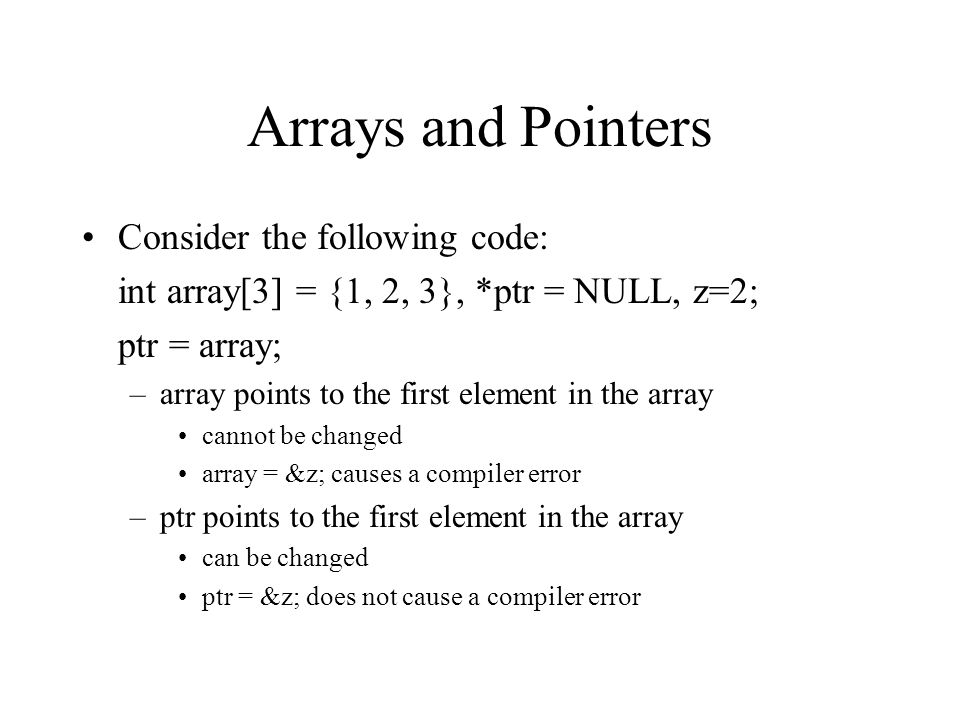Arrays and Pointers Consider the following code: int array[3] = {1, 2, 3}, *ptr = NULL, z=2; ptr = array; –array points to the first element in the array cannot be changed array = &z; causes a compiler error –ptr points to the first element in the array can be changed ptr = &z; does not cause a compiler error
