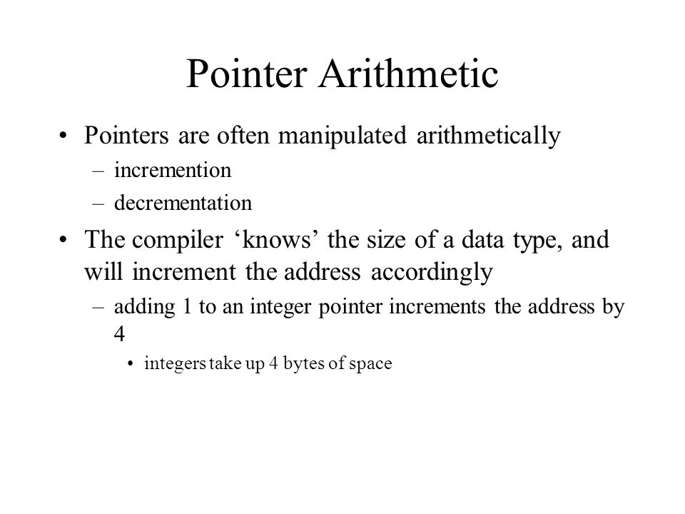 Pointer Arithmetic Pointers are often manipulated arithmetically –incremention –decrementation The compiler 'knows' the size of a data type, and will increment the address accordingly –adding 1 to an integer pointer increments the address by 4 integers take up 4 bytes of space