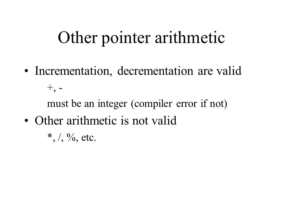 Other pointer arithmetic Incrementation, decrementation are valid +, - must be an integer (compiler error if not) Other arithmetic is not valid *, /, %, etc.