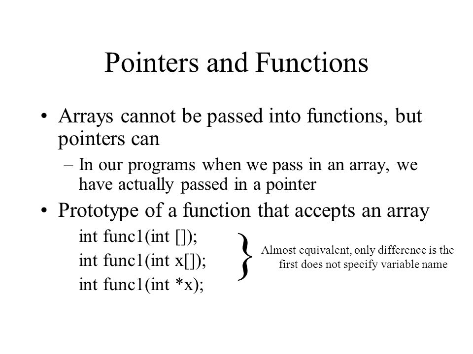 Pointers and Functions Arrays cannot be passed into functions, but pointers can –In our programs when we pass in an array, we have actually passed in a pointer Prototype of a function that accepts an array int func1(int []); int func1(int x[]); int func1(int *x); } Almost equivalent, only difference is the first does not specify variable name