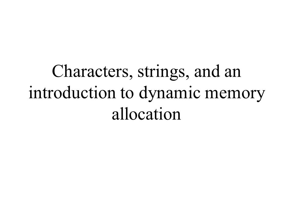 Characters, strings, and an introduction to dynamic memory allocation