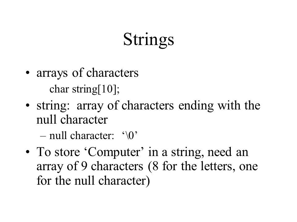 Strings arrays of characters char string[10]; string: array of characters ending with the null character –null character: '\0' To store 'Computer' in a string, need an array of 9 characters (8 for the letters, one for the null character)