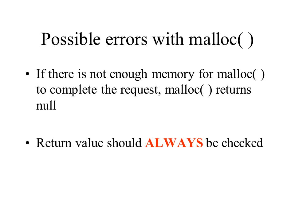 Possible errors with malloc( ) If there is not enough memory for malloc( ) to complete the request, malloc( ) returns null Return value should ALWAYS be checked