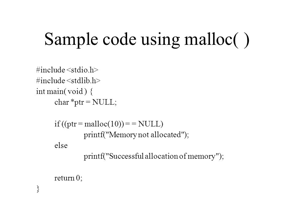 Sample code using malloc( ) #include int main( void ) { char *ptr = NULL; if ((ptr = malloc(10)) = = NULL) printf( Memory not allocated ); else printf( Successful allocation of memory ); return 0; }