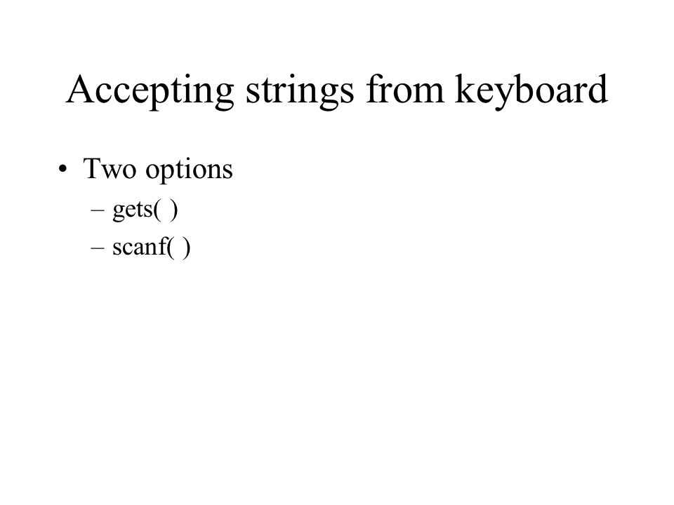 Accepting strings from keyboard Two options –gets( ) –scanf( )