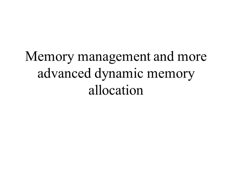 Memory management and more advanced dynamic memory allocation