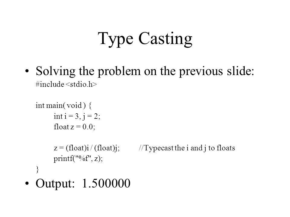 Type Casting Solving the problem on the previous slide: #include int main( void ) { int i = 3, j = 2; float z = 0.0; z = (float)i / (float)j; //Typecast the i and j to floats printf( %f , z); } Output: 1.500000
