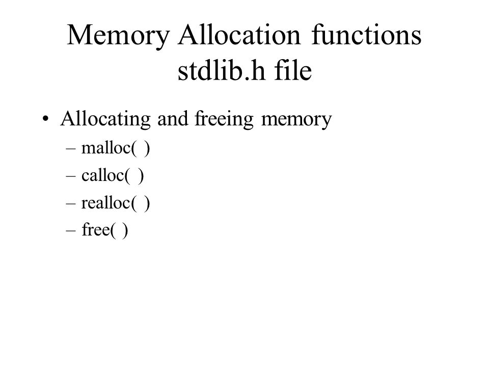 Memory Allocation functions stdlib.h file Allocating and freeing memory –malloc( ) –calloc( ) –realloc( ) –free( )