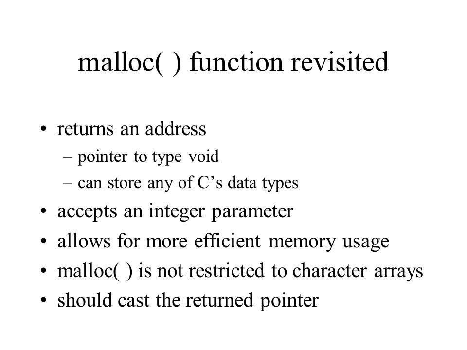 malloc( ) function revisited returns an address –pointer to type void –can store any of C's data types accepts an integer parameter allows for more efficient memory usage malloc( ) is not restricted to character arrays should cast the returned pointer