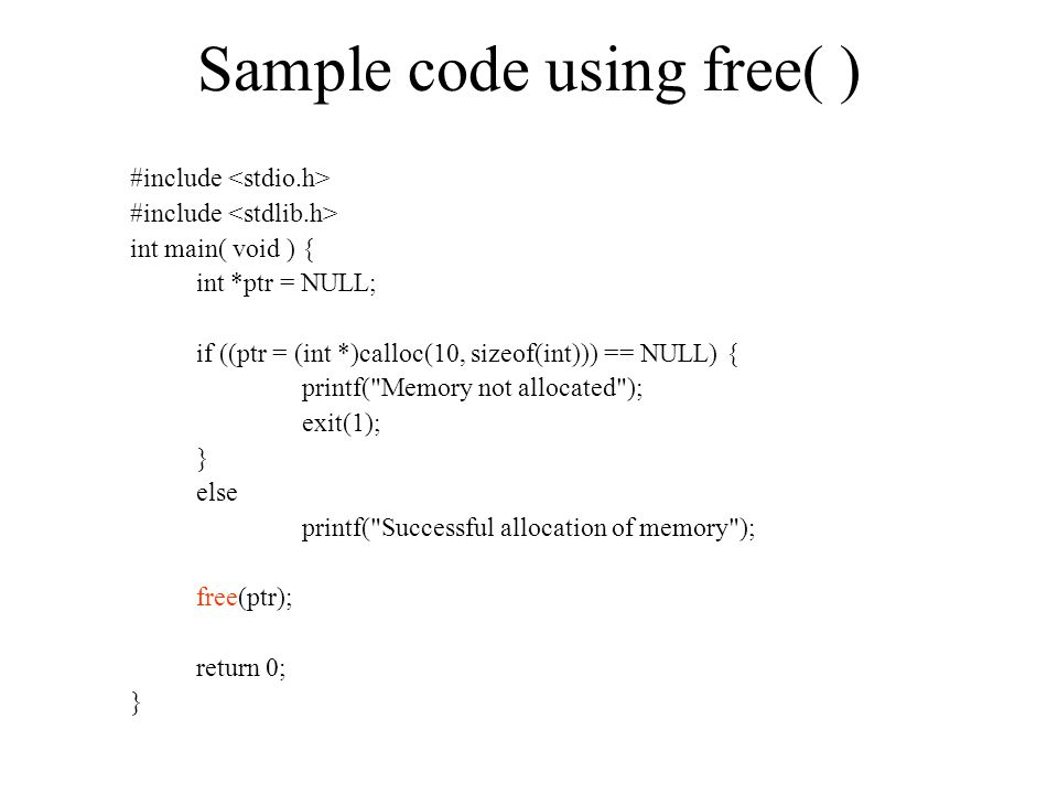 Sample code using free( ) #include int main( void ) { int *ptr = NULL; if ((ptr = (int *)calloc(10, sizeof(int))) == NULL) { printf( Memory not allocated ); exit(1); } else printf( Successful allocation of memory ); free(ptr); return 0; }