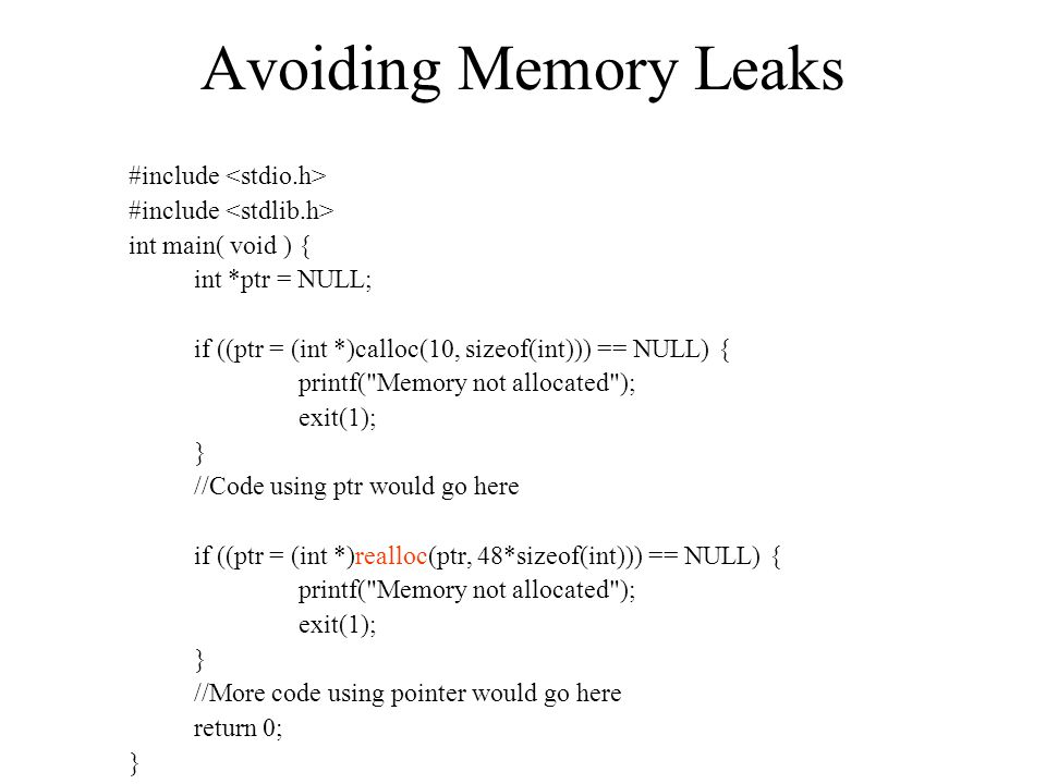 Avoiding Memory Leaks #include int main( void ) { int *ptr = NULL; if ((ptr = (int *)calloc(10, sizeof(int))) == NULL) { printf( Memory not allocated ); exit(1); } //Code using ptr would go here if ((ptr = (int *)realloc(ptr, 48*sizeof(int))) == NULL) { printf( Memory not allocated ); exit(1); } //More code using pointer would go here return 0; }