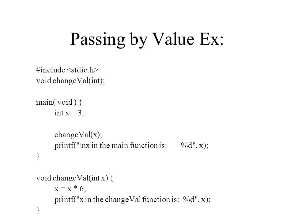 Passing by Value Ex: #include void changeVal(int); main( void ) { int x = 3; changeVal(x); printf( \nx in the main function is: %d , x); } void changeVal(int x) { x = x * 6; printf( x in the changeVal function is: %d , x); }